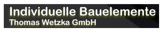 Individuelle Bauelemente - Thomas Wetzka GmbH